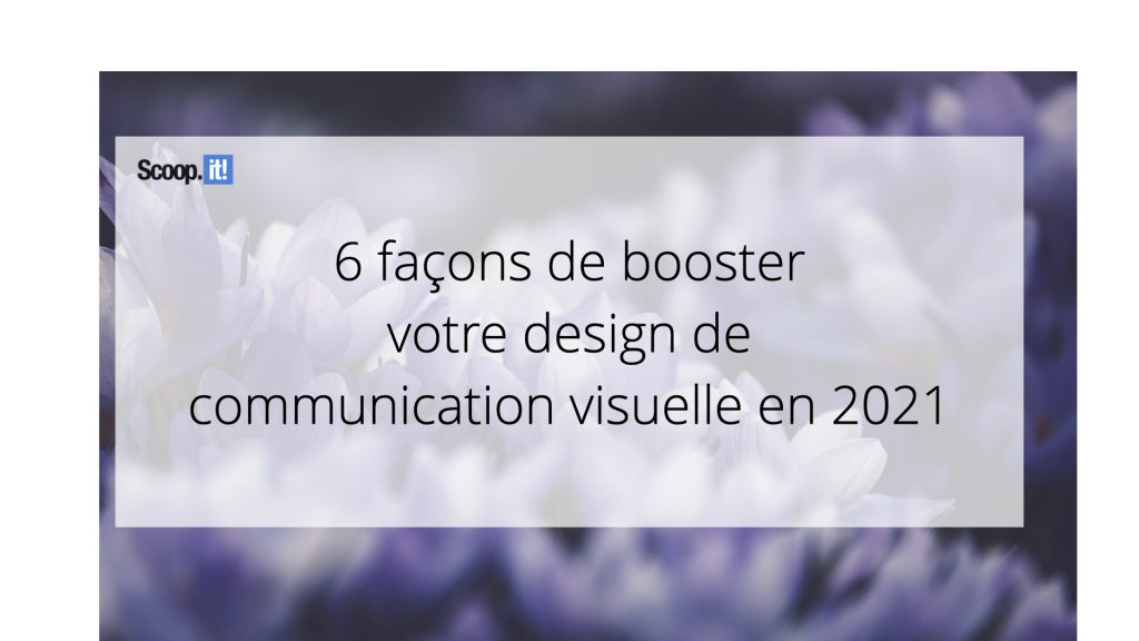 6 façons de booster votre design de communication visuelle en 2021