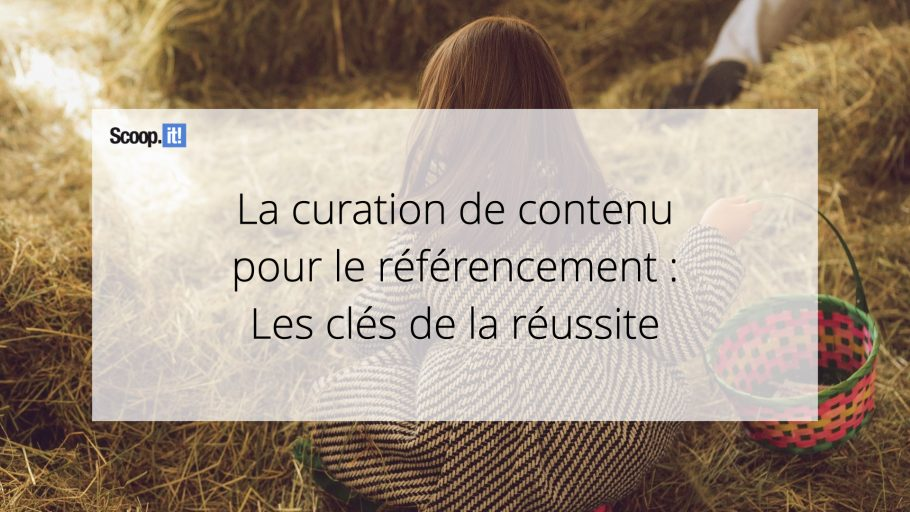 La curation de contenu pour le référencement : les clés de la réussite