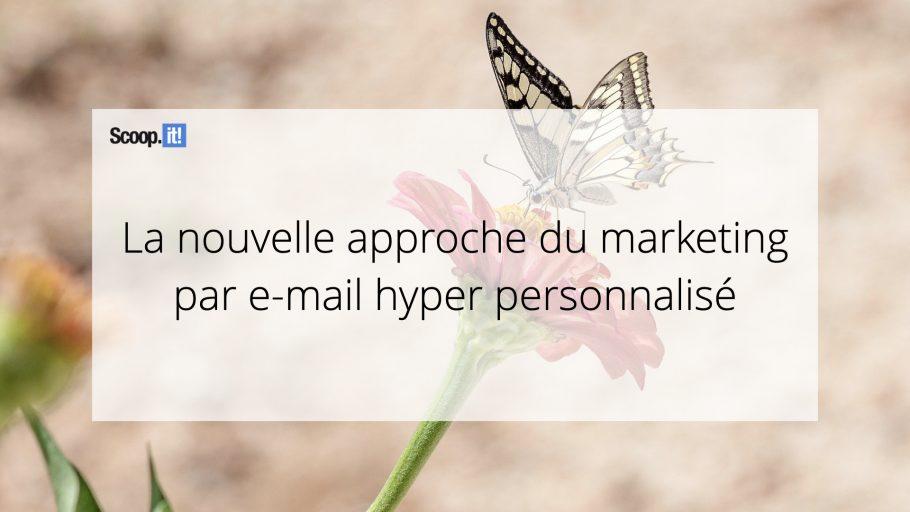 La nouvelle approche du marketing par e-mail hyper-personnalisé